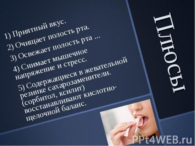 Плюсы 1) Приятный вкус. 2) Очищает полость рта. 3) Освежает полость рта ... 4) Снимает мышечное напряжение и стресс. 5) Содержащиеся в жевательной резинке сахарозаменители. (сорбитол, ксилит) восстанавливают кислотно-щелочной баланс.