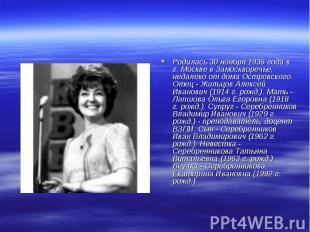 Родилась 30 ноября 1936 года в г. Москве в Замоскворечье, недалеко от дома Остро