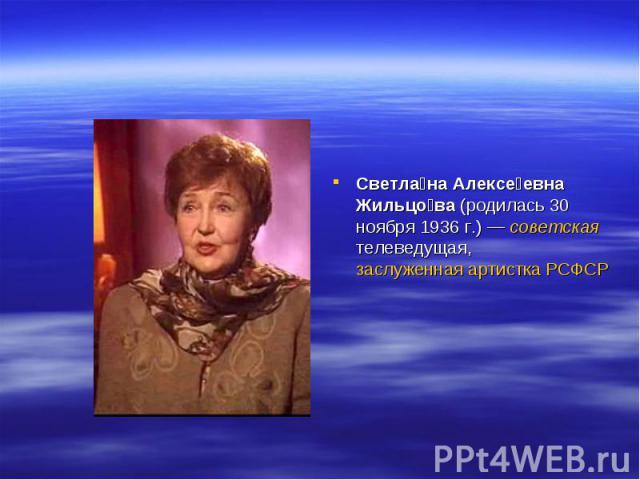 Светла на Алексе евна Жильцо ва (родилась 30 ноября 1936г.)— советская телеведущая, заслуженная артистка РСФСР