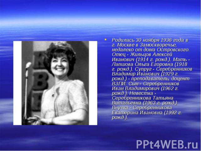 Родилась 30 ноября 1936 года в г. Москве в Замоскворечье, недалеко от дома Островского. Отец - Жильцов Алексей Иванович (1914 г. рожд.). Мать - Лапшова Ольга Егоровна (1918 г. рожд.). Супруг - Серебренников Владимир Иванович (1929 г. рожд.) - препод…