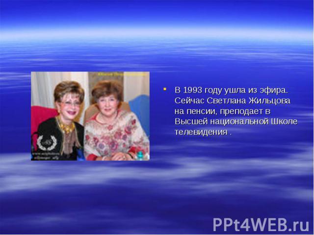 В 1993 году ушла из эфира. Сейчас Светлана Жильцова на пенсии, преподает в Высшей национальной Школе телевидения .