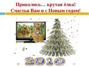 Приколись… крутая ёлка! Счастья Вам и с Новым годом!