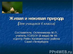 Живая и неживая природа (для учащихся 6 класса) Составитель: Оспенникова М.П., у