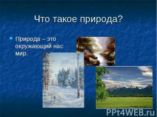 Что такое природа? Природа – это окружающий нас мир.