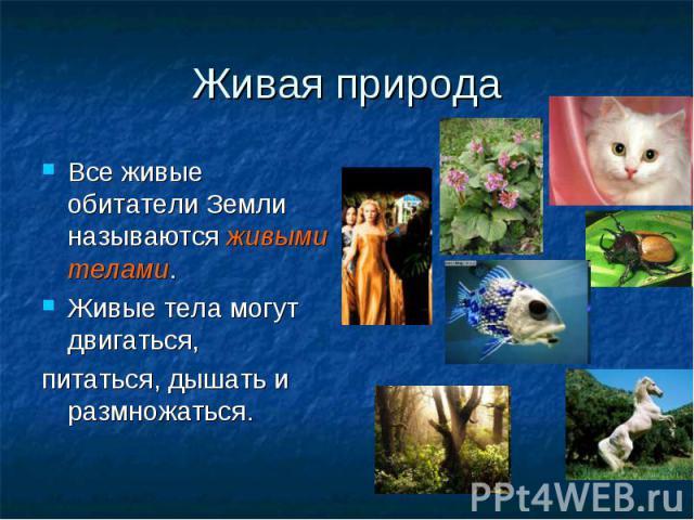 Живая природа Все живые обитатели Земли называются живыми телами. Живые тела могут двигаться, питаться, дышать и размножаться.