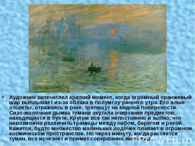 Художник запечатлел краткий момент, когда огромный оранжевый шар выплывает из-за облака в полумглу раннего утра. Его алые отсветы, отражаясь в реке, трепещут на водной поверхности. Сизо-молочная дымка тумана окутала очертания предметов, находящихся …