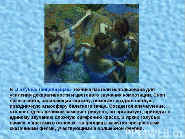 В «Голубых танцовщицах» техника пастели использована для усиления декоративности и цветового звучания композиции. Сноп яркого света, заливающий картину, помогает создать особую, праздничную атмосферу балетного танца. Создается впечатление, что свет …