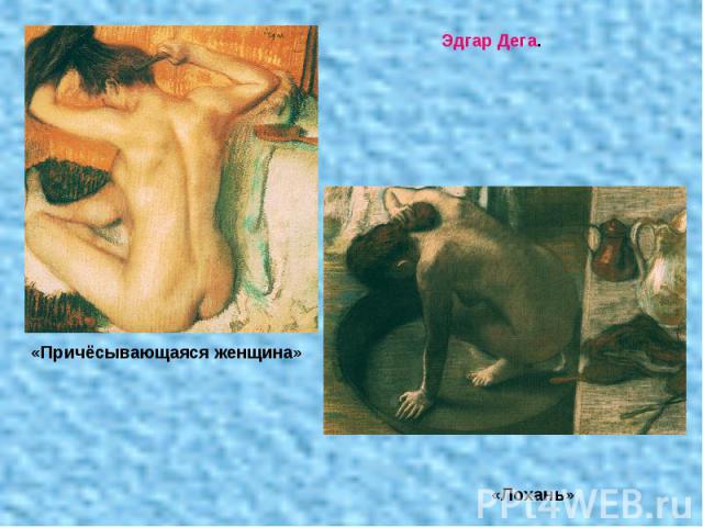 Эдгар Дега. «Причёсывающаяся женщина» «Лохань»