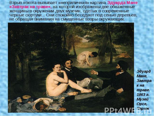 Взрыв хохота вызывает «неприличная» картина Эдуарда Мане «Завтрак на траве», на которой изображены две обнаженные женщины в окружении двух мужчин, одетых в современные черные сюртуки... Они спокойно беседуют под сенью деревьев, не обращая внимания н…