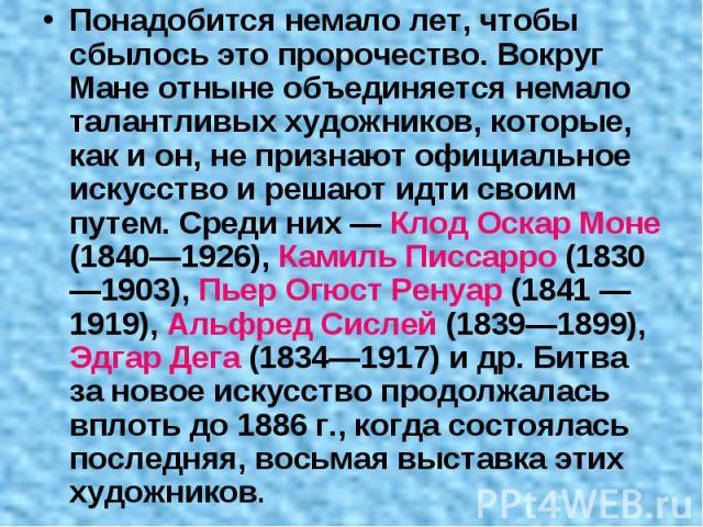 Понадобится немало лет, чтобы сбылось это пророчество. Вокруг Мане отныне объединяется немало талантливых художников, которые, как и он, не признают официальное искусство и решают идти своим путем. Среди них — Клод Оскар Моне (1840—1926), Камиль Пис…