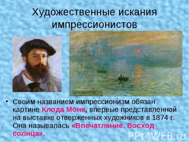 Художественные искания импрессионистов Своим названием импрессионизм обязан картине Клода Моне, впервые представленной на выставке отверженных художников в 1874 г. Она называлась «Впечатление. Восход солнца».