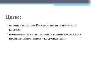 Цели: изучить историю России о первых полетах в космос; познакомиться с историей