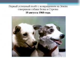 Первый успешный полёт с возвращением на Землю совершили собаки Белка и Стрелка 1