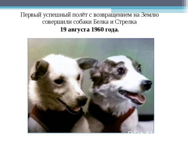 Первый успешный полёт с возвращением на Землю совершили собаки Белка и Стрелка 19 августа 1960 года.