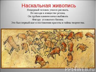 Наскальная живопись Пещерный человек учился рисовать. Не находя в изяществе резо
