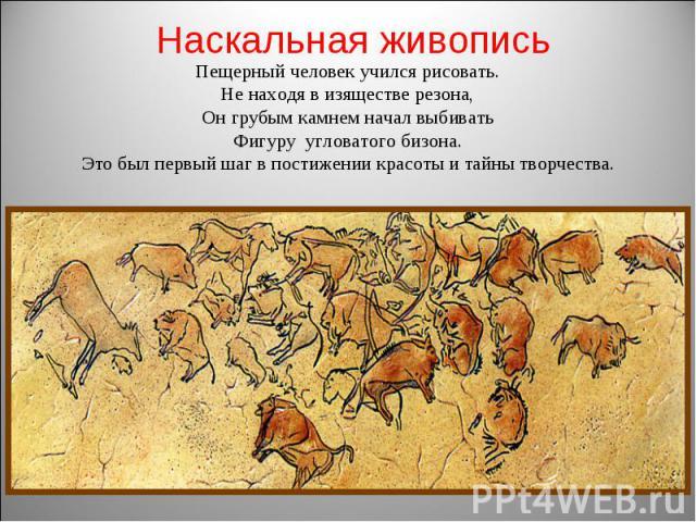 Наскальная живопись Пещерный человек учился рисовать. Не находя в изяществе резона, Он грубым камнем начал выбивать Фигуру угловатого бизона. Это был первый шаг в постижении красоты и тайны творчества.