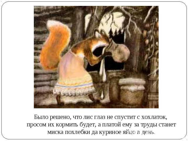 Было решено, что лис глаз не спустит с хохлаток, просом их кормить будет, а платой ему за труды станет миска похлебки да куриное яйцо в день.