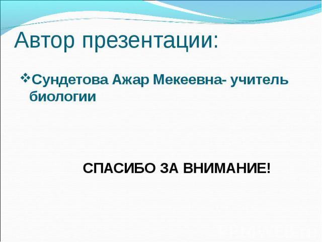 Автор презентации: Сундетова Ажар Мекеевна- учитель биологии СПАСИБО ЗА ВНИМАНИЕ!