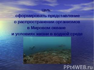 Цель: сформировать представление о распространении организмов в Мировом океане и