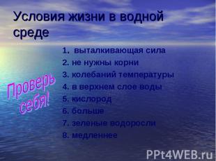 Условия жизни в водной среде Проверь себя! 1. выталкивающая сила 2. не нужны кор