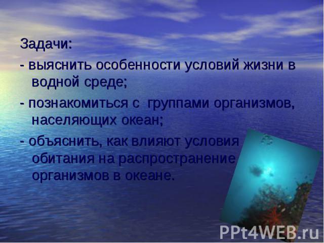 Задачи: - выяснить особенности условий жизни в водной среде; - познакомиться с группами организмов, населяющих океан; - объяснить, как влияют условия обитания на распространение организмов в океане.