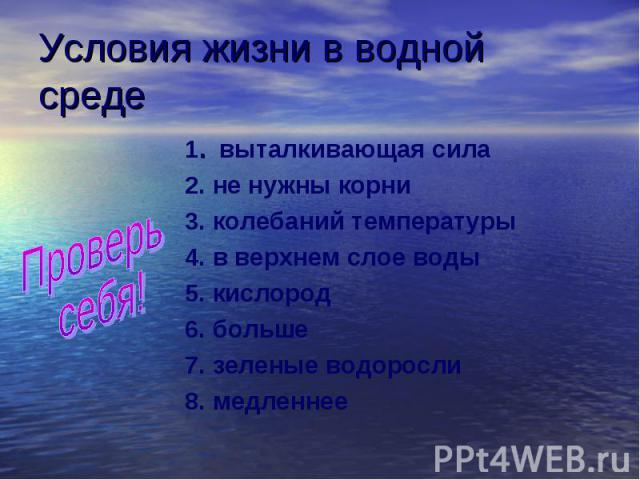 Условия жизни в водной среде Проверь себя! 1. выталкивающая сила 2. не нужны корни 3. колебаний температуры 4. в верхнем слое воды 5. кислород 6. больше 7. зеленые водоросли 8. медленнее