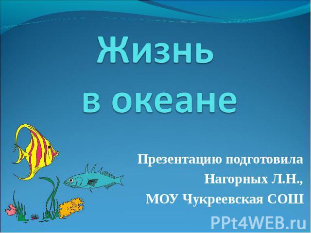 Жизнь в океане Презентацию подготовила Нагорных Л.Н., МОУ Чукреевская СОШ