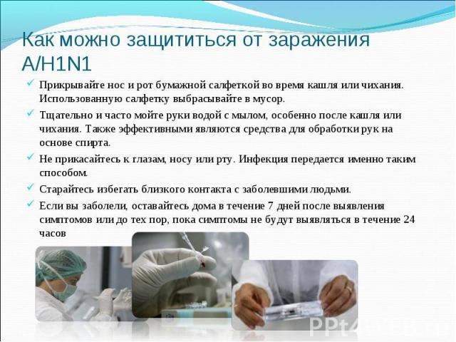 Как можно защититься от заражения А/H1N1 Прикрывайте нос и рот бумажной салфеткой во время кашля или чихания. Использованную салфетку выбрасывайте в мусор. Тщательно и часто мойте руки водой с мылом, особенно после кашля или чихания. Также эффективн…