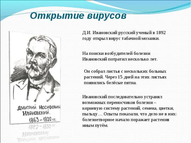 Открытие вирусовД.И. Ивановский русский ученый в 1892 году открыл вирус табачной мозаики. На поиски возбудителей болезни Ивановский потратил несколько лет. Он собрал листья с нескольких больных растений. Через 15 дней на этих листьях появились белёс…