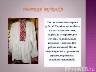 Первая рубаха Как же появилась первая рубаха? Хозяйка перегибала кусок ткани поп
