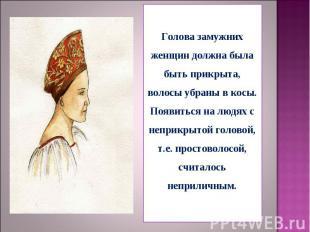 Голова замужних женщин должна была быть прикрыта, волосы убраны в косы. Появитьс