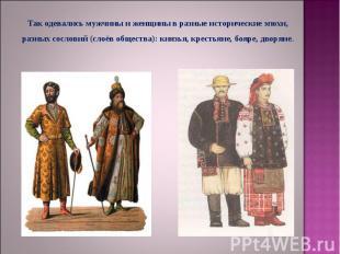 Так одевались мужчины и женщины в разные исторические эпохи, разных сословий (сл