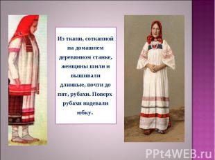 Из ткани, сотканной на домашнем деревянном станке, женщины шили и вышивали длинн