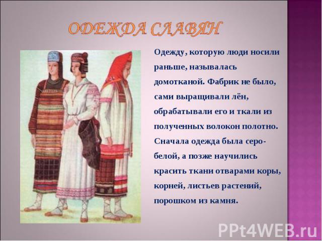 Одежда славян Одежду, которую люди носили раньше, называлась домотканой. Фабрик не было, сами выращивали лён, обрабатывали его и ткали из полученных волокон полотно. Сначала одежда была серо-белой, а позже научились красить ткани отварами коры, корн…