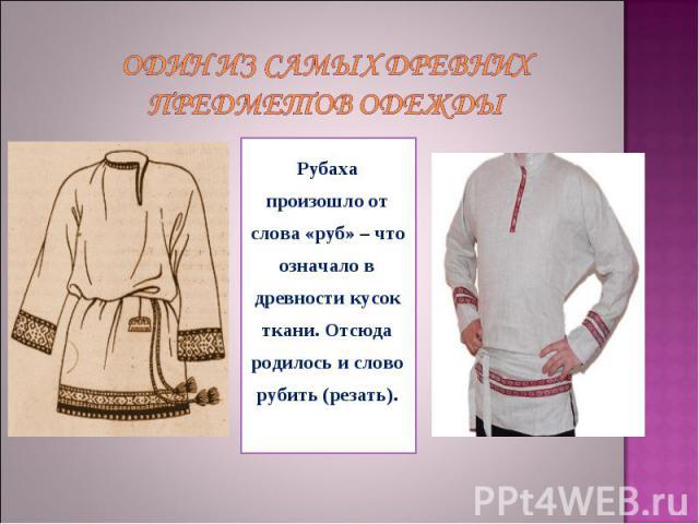 Один из самых древних предметов одежды Рубаха произошло от слова «руб» – что означало в древности кусок ткани. Отсюда родилось и слово рубить (резать).