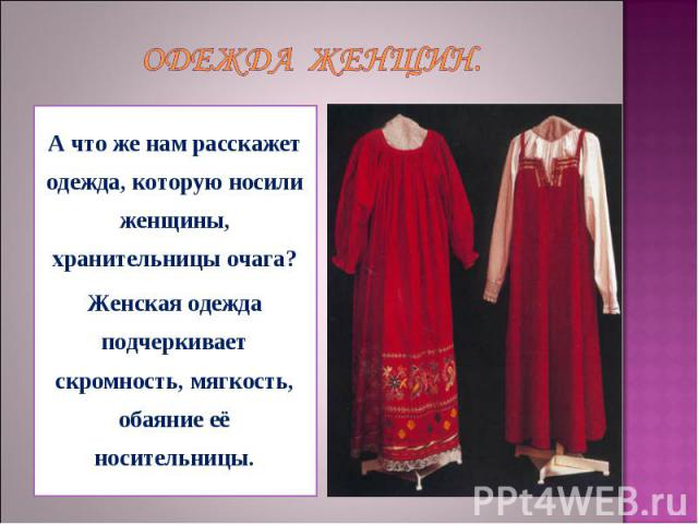 Одежда женщин. А что же нам расскажет одежда, которую носили женщины, хранительницы очага? Женская одежда подчеркивает скромность, мягкость, обаяние её носительницы.