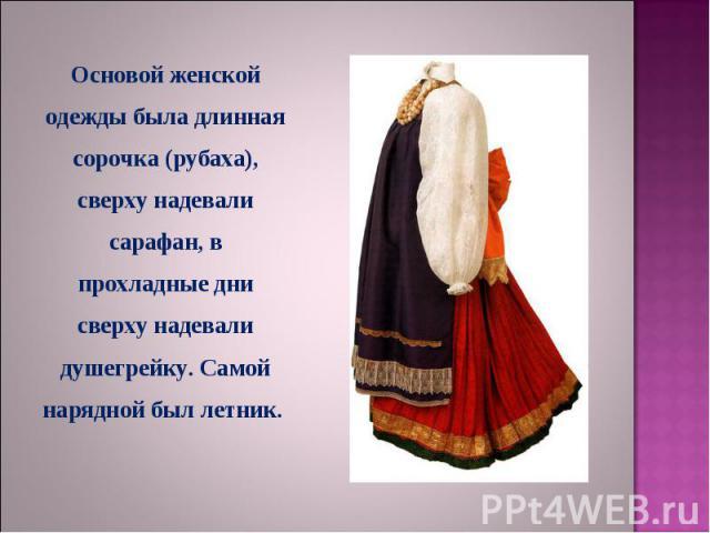 Основой женской одежды была длинная сорочка (рубаха), сверху надевали сарафан, в прохладные дни сверху надевали душегрейку. Самой нарядной был летник.