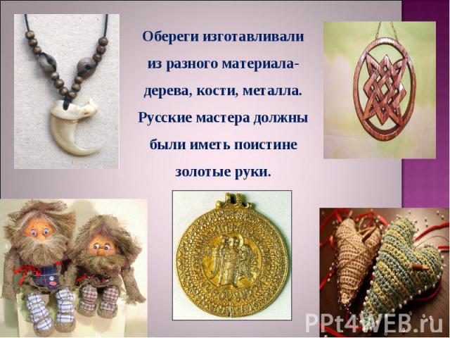 Обереги изготавливали из разного материала-дерева, кости, металла. Русские мастера должны были иметь поистине золотые руки.