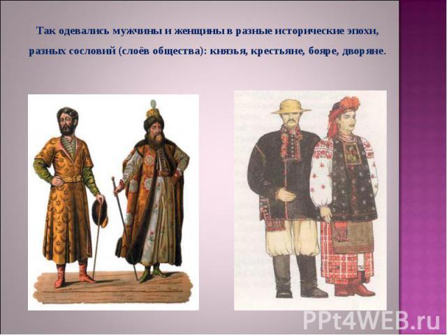 Так одевались мужчины и женщины в разные исторические эпохи, разных сословий (слоёв общества): князья, крестьяне, бояре, дворяне.