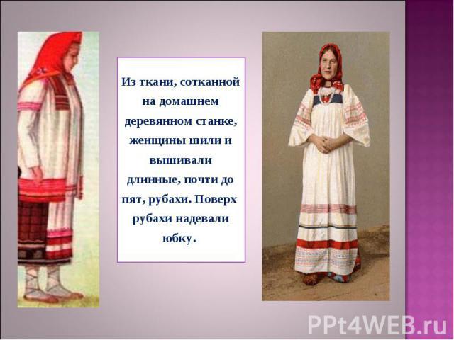 Из ткани, сотканной на домашнем деревянном станке, женщины шили и вышивали длинные, почти до пят, рубахи. Поверх рубахи надевали юбку.