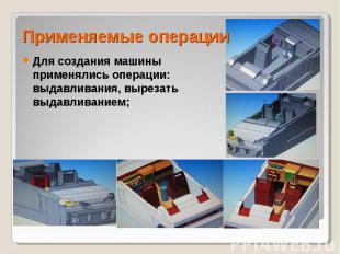 Применяемые операции Для создания машины применялись операции: выдавливания, выр
