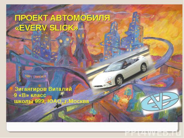 Проект автомобиля «Everv Slick» Зигангиров Виталий 9 «В» класс школы 999, ЮАО, г.Москва