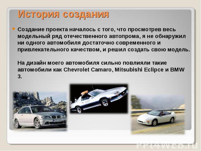 История создания Создание проекта началось с того, что просмотрев весь модельный ряд отечественного автопрома, я не обнаружил ни одного автомобиля достаточно современного и привлекательного качеством, и решил создать свою модель. На дизайн моего авт…