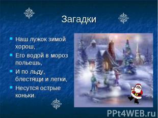 Загадки Наш лужок зимой хорош, Его водой в мороз польешь, И по льду, блестящи и