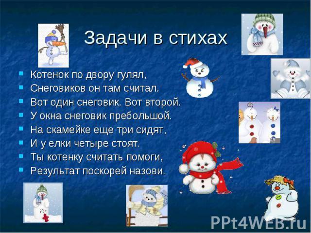 Задачи в стихах Котенок по двору гулял, Снеговиков он там считал. Вот один снеговик. Вот второй. У окна снеговик пребольшой. На скамейке еще три сидят, И у елки четыре стоят. Ты котенку считать помоги, Результат поскорей назови.