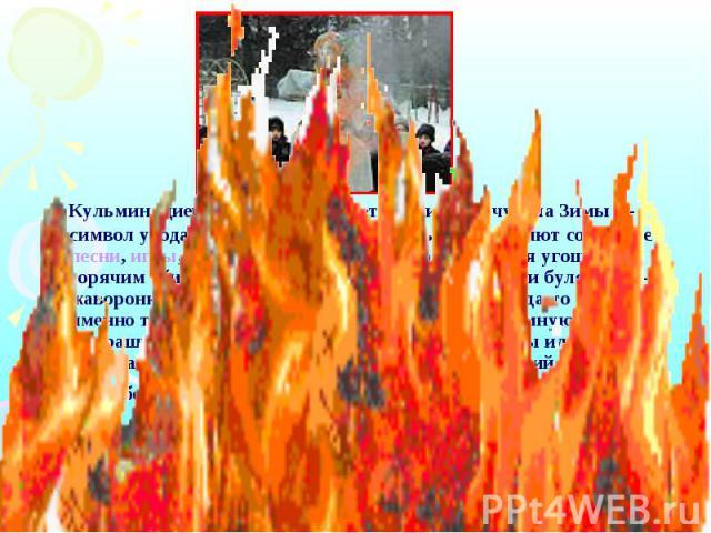 Кульминацией Масленицы остается сжигание чучела Зимы— символ ухода зимы и наступления весны. Предваряют сожжение песни, игры, пляски, хороводы, сопровождающиеся угощением горячим сбитнем (медовым напитком) и блинами, и булочками-жавоpонками. В каче…