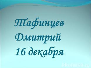 Тафинцев Дмитрий 16 декабря