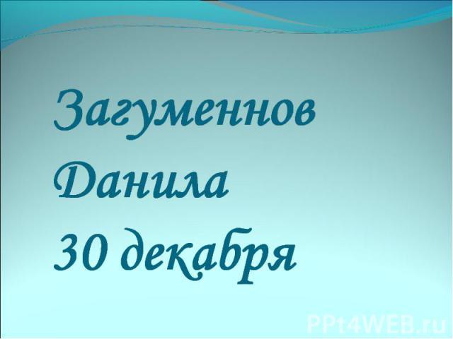 Загуменнов Данила 30 декабря