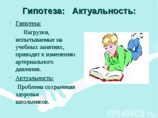 Гипотеза: Актуальность: Гипотеза: Нагрузки, испытываемые на учебных занятиях, пр