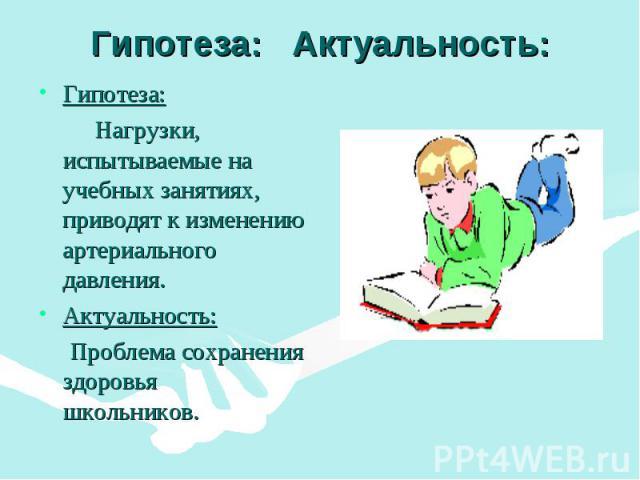 Гипотеза: Актуальность: Гипотеза: Нагрузки, испытываемые на учебных занятиях, приводят к изменению артериального давления. Актуальность: Проблема сохранения здоровья школьников.